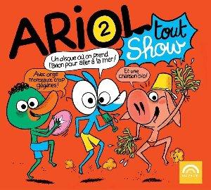 Ariol tout show : un disque où on prend l'avion pour aller à la mer ! avec onze morceaux trop gégènes ! et une chanson bio !
